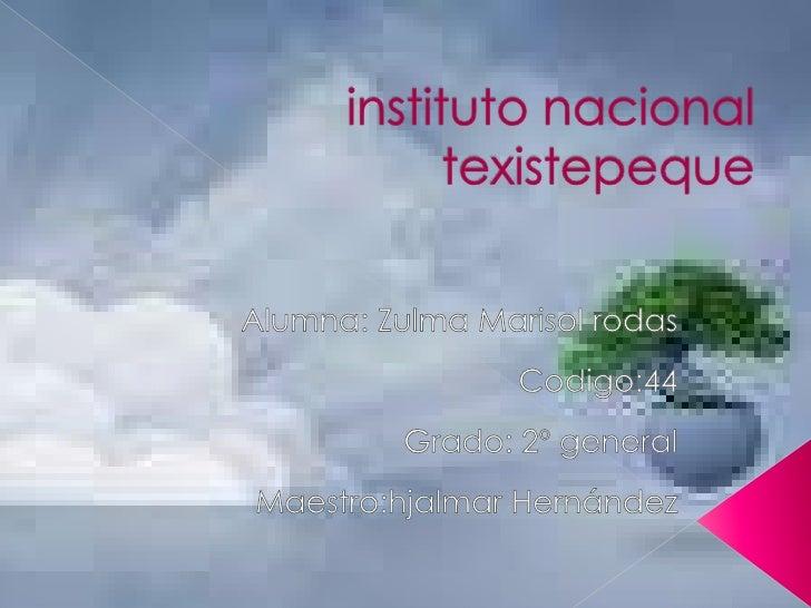 instituto nacional texistepeque<br />Alumna: Zulma Marisol rodas <br />Codigo:44<br />Grado: 2º general<br />Maestro:hjalm...