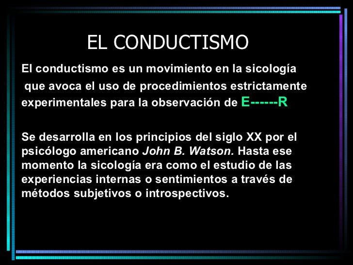 EL CONDUCTISMO El conductismo es un movimiento en la sicología que avoca el uso de procedimientos estrictamente experiment...