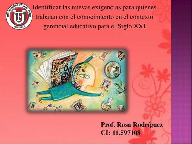 Prof. Rosa Rodríguez CI: 11.597108 Identificar las nuevas exigencias para quienes trabajan con el conocimiento en el conte...