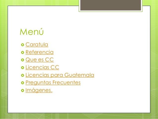 Menú  Caratula  Referencia  Que es CC  Licencias CC  Licencias para Guatemala  Preguntas Frecuentes  Imágenes.