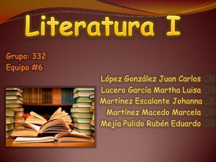 Literatura I<br />Grupo: 332<br />Equipo #6<br />López González Juan Carlos #2<br />Lucero García Martha Luisa #4<br />Mar...