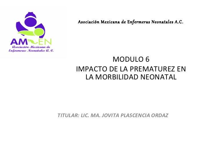Asociación Mexicana de Enfermeras Neonatales A.C.               MODULO 6      IMPACTO DE LA PREMATUREZ EN        LA MORBIL...