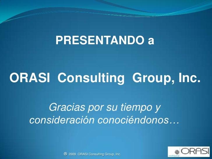 PRESENTANDO a<br />ORASI  Consulting  Group, Inc.<br />Gracias por su tiempo y consideración conociéndonos…<br />®  2009  ...