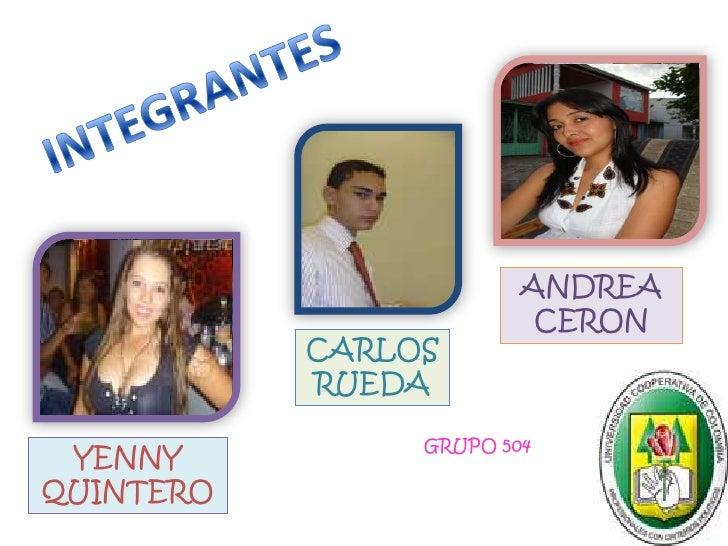 INTEGRANTES<br />ANDREA CERON<br />CARLOS RUEDA<br />GRUPO 504<br />YENNY  QUINTERO<br />