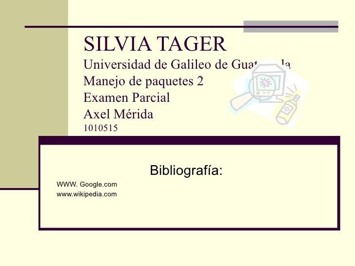 SILVIA TAGER Universidad de Galileo de Guatemala Manejo de paquetes 2 Examen Parcial Axel Mérida 1010515 Bibliografía: WWW...
