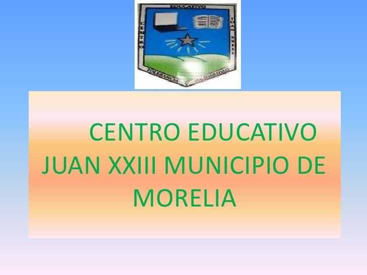 CENTRO EDUCATIVO JUAN XXIII MUNICIPIO DE MORELIA  <br />