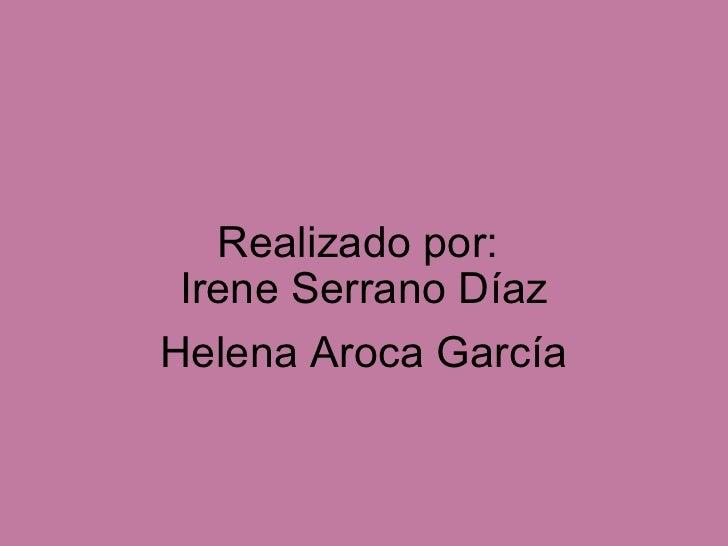 Realizado por: Irene Serrano Díaz Helena Aroca García