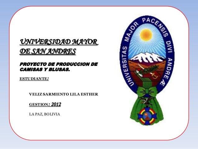 UNIVERSIDAD MAYORDE SAN ANDRESPROYECTO DE PRODUCCION DECAMISAS Y BLUSAS.ESTUDIANTE:   VELIZ SARMIENTO LILA ESTHER   GESTIO...