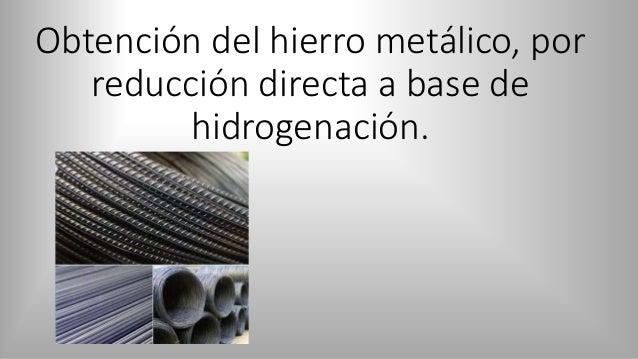 Obtención del hierro metálico, por reducción directa a base de hidrogenación.