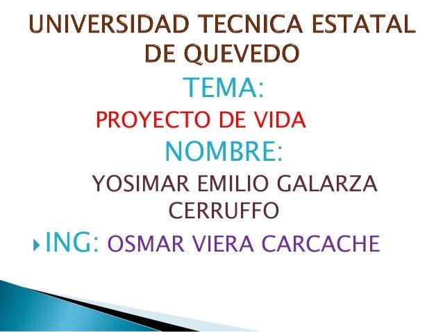 TEMA: PROYECTO DE VIDA  NOMBRE:  YOSIMAR EMILIO GALARZA CERRUFFO  ING: OSMAR VIERA CARCACHE
