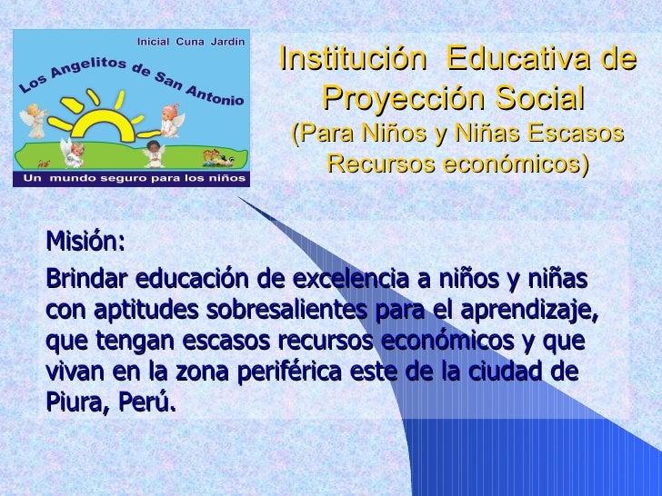Institución  Educativa de Proyección Social  (Para Niños y Niñas Escasos Recursos económicos) Misión:  Brindar educación d...