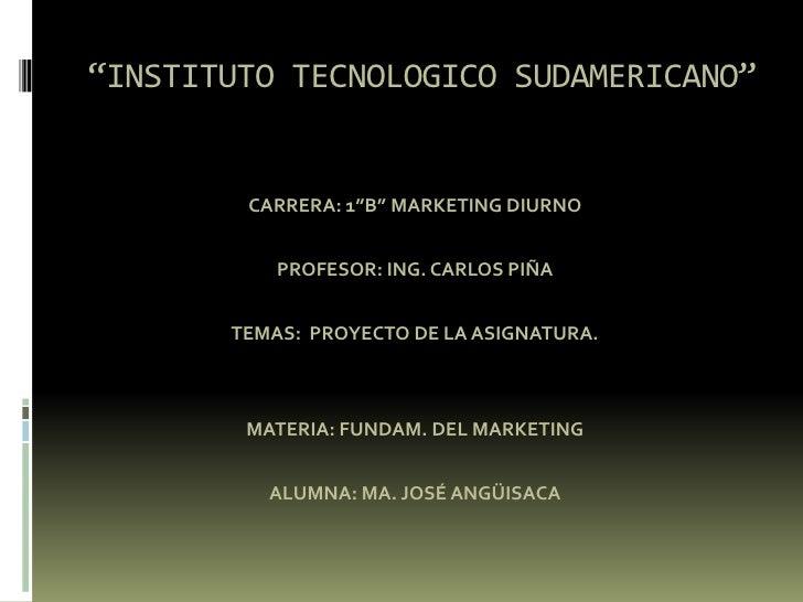 """""""INSTITUTO TECNOLOGICO SUDAMERICANO"""" <br />CARRERA: 1""""B"""" MARKETING DIURNO<br />PROFESOR: ING. CARLOS PIÑA<br />TEMAS:  PRO..."""