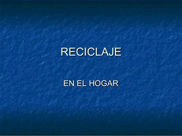 RECICLAJERECICLAJE EN EL HOGAREN EL HOGAR