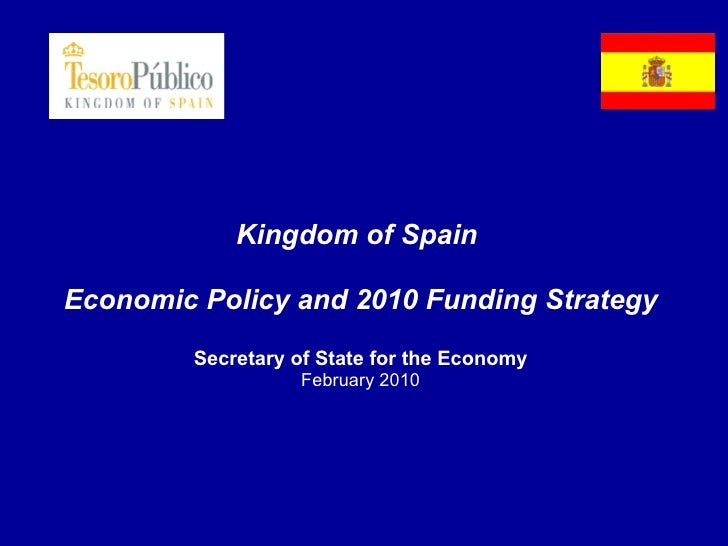 Kingdom of Spain  Economic Policy and 2010 Funding Strategy Secretary of State for the Economy February 2010