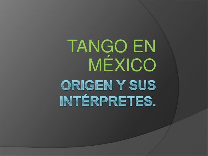 Origen y sus intérpretes.<br />TANGO EN MÉXICO<br />