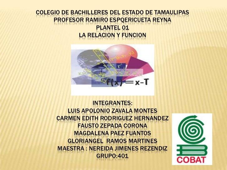 COLEGIO DE BACHILLERES DEL ESTADO DE TAMAULIPAS PROFESOR RAMIRO ESPQERICUETA REYNA PLANTEL 01LA RELACION Y FUNCIONINTEGRAN...
