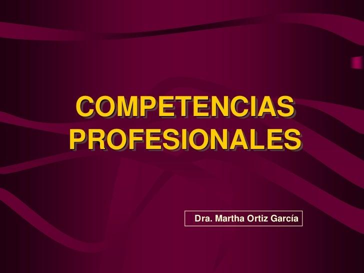 COMPETENCIAS PROFESIONALES<br />Dra. Martha Ortiz García<br />