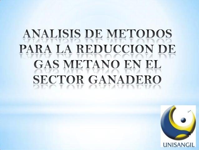 Objetivos General Específicos Reconocer explorar y analizar los métodos existentes para reducir el gas metano. - Realizar ...