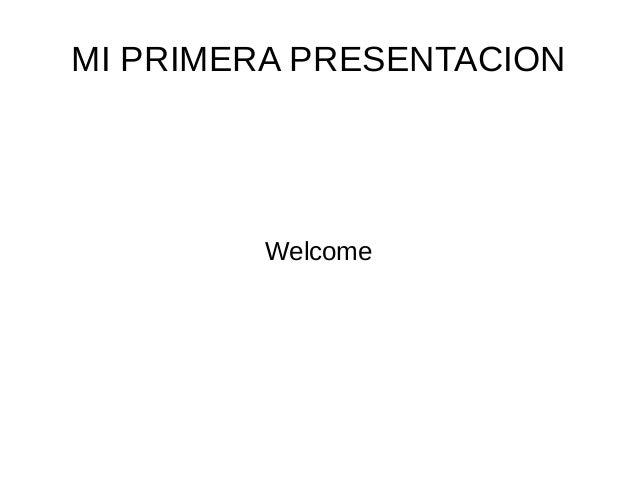 MI PRIMERA PRESENTACION  Welcome