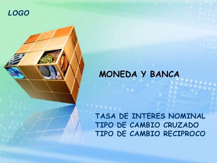 LOGO       MONEDA Y BANCA       TASA DE INTERES NOMINAL       TIPO DE CAMBIO CRUZADO       TIPO DE CAMBIO RECIPROCO
