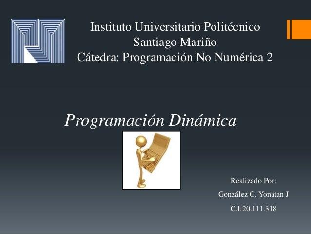 Instituto Universitario Politécnico Santiago Mariño Cátedra: Programación No Numérica 2 Programación Dinámica Realizado Po...