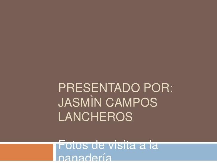 Presentado por:Jasmìn campos lancheros<br />Fotos de visita a la panadería<br />