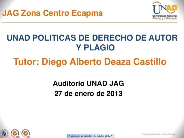 JAG Zona Centro EcapmaUNAD POLITICAS DE DERECHO DE AUTOR              Y PLAGIO  Tutor: Diego Alberto Deaza Castillo       ...