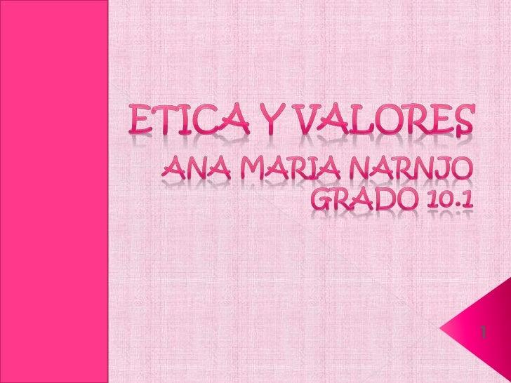 ETICA Y VALORES<br />ANA MARIA NARNJO<br />Grado 10.1<br />1<br />