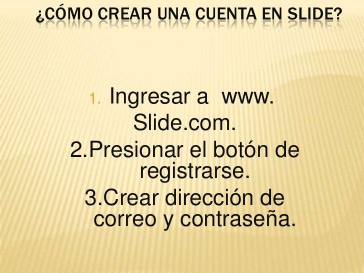 ¿Cómo crear una cuenta en slide?<br />Ingresar a  www. <br />Slide.com.<br />2.Presionar el botón de registrarse.<br />3.C...