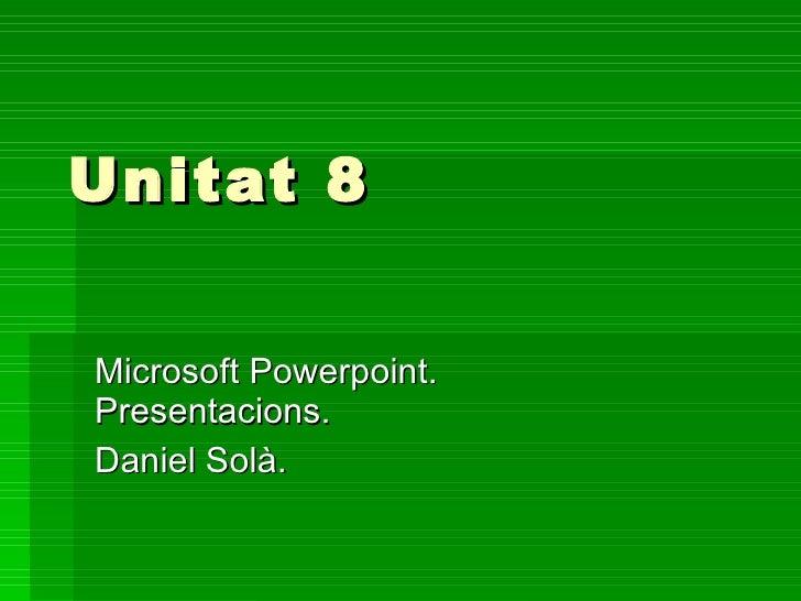 Unitat 8 Microsoft Powerpoint. Presentacions. Daniel Solà.