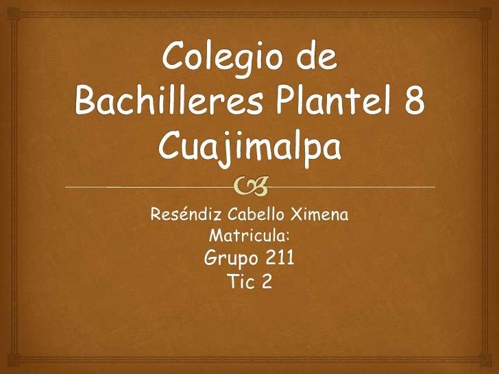 Reséndiz Cabello Ximena      Matricula:      Grupo 211        Tic 2