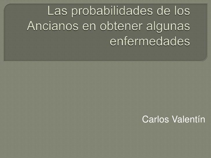 Las probabilidades de los Ancianos en obtener algunas enfermedades<br />Carlos Valentín<br />