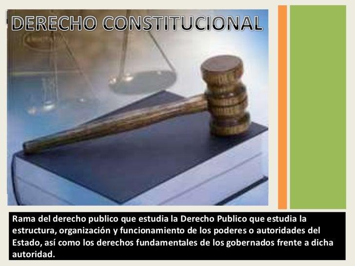 Rama del derecho publico que estudia la Derecho Publico que estudia laestructura, organización y funcionamiento de los pod...