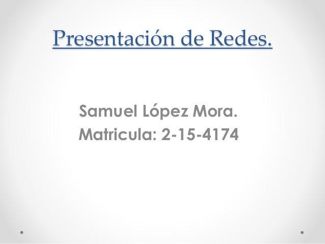 Presentación de Redes. Samuel López Mora. Matricula: 2-15-4174