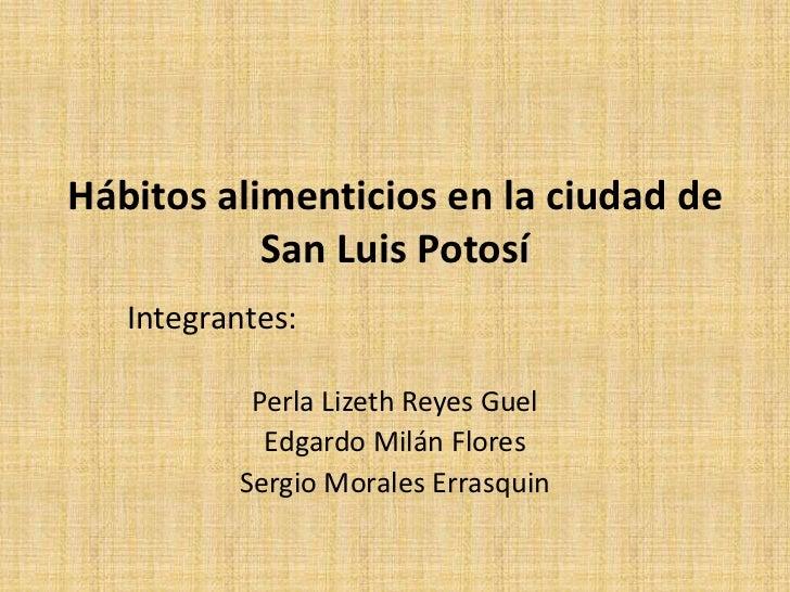 Hábitos alimenticios en la ciudad de San Luis Potosí<br />Integrantes: <br />Perla Lizeth Reyes Guel<br />Edgardo Milán Fl...