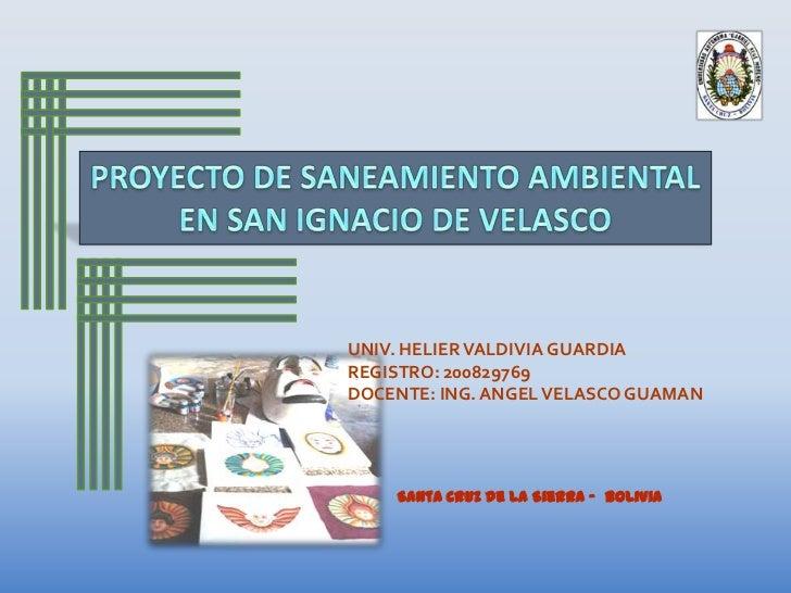PROYECTO DE SANEAMIENTO AMBIENTAL<br />EN SAN IGNACIO DE VELASCO<br />UNIV. HELIER VALDIVIA GUARDIA<br />REGISTRO: 2008297...