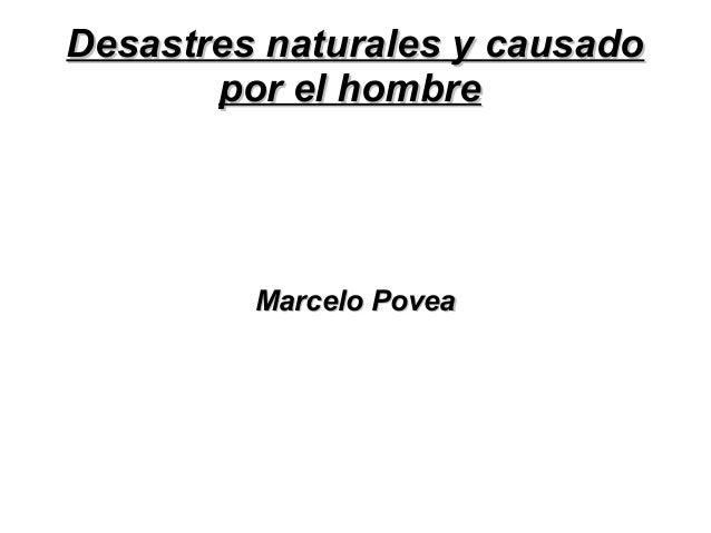 Desastres naturales y causadoDesastres naturales y causado por el hombrepor el hombre Marcelo PoveaMarcelo Povea