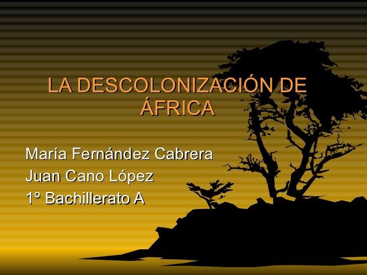 LA DESCOLONIZACIÓN DE ÁFRICA María Fernández Cabrera Juan Cano López 1º Bachillerato A