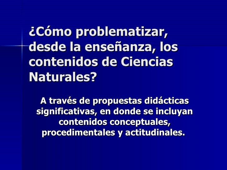 ¿Cómo problematizar, desde la enseñanza, los contenidos de Ciencias Naturales? A través de propuestas didácticas significa...