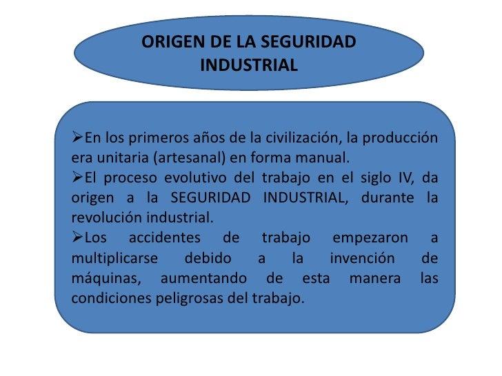 ORIGEN DE LA SEGURIDAD INDUSTRIAL<br /><ul><li>En los primeros años de la civilización, la producción era unitaria (artesa...