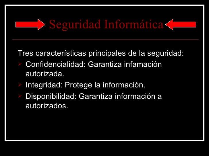 Seguridad   Informática <ul><li>Tres características principales de la seguridad: </li></ul><ul><li>Confidencialidad: Gara...