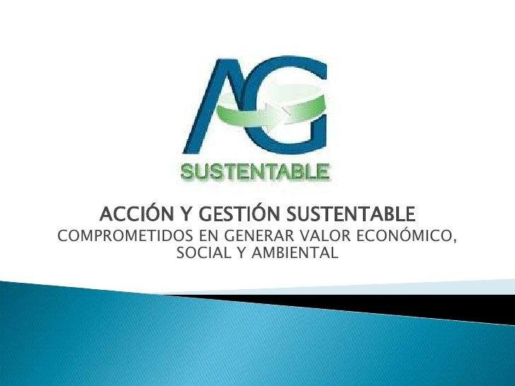 ACCIÓN Y GESTIÓN SUSTENTABLE<br />COMPROMETIDOS EN GENERAR VALOR ECONÓMICO, SOCIAL Y AMBIENTAL<br />