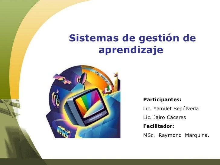 Sistemas de gestión de aprendizaje  Participantes: Lic. Yamilet Sepúlveda Lic. Jairo Cáceres Facilitador: MSc.  Raymond  M...