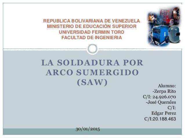 LA SOLDADURA POR ARCO SUMERGIDO (SAW) REPUBLICA BOLIVARIANA DE VENEZUELA MINISTERIO DE EDUCACIÓN SUPERIOR UNIVERSIDAD FERM...