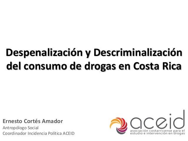 Despenalización y Descriminalizacióndel consumo de drogas en Costa RicaErnesto Cortés AmadorAntropólogo SocialCoordinador ...