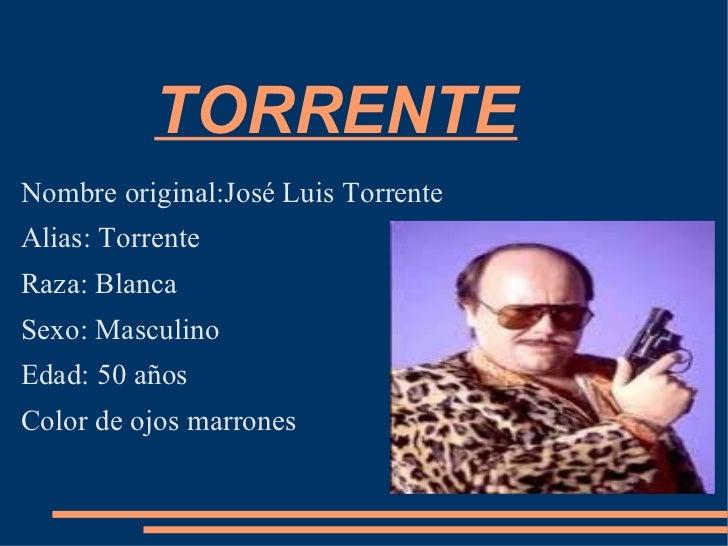TORRENTE Nombre original:José Luis Torrente Alias: Torrente Raza: Blanca Sexo: Masculino Edad: 50 años Color de ojos marro...
