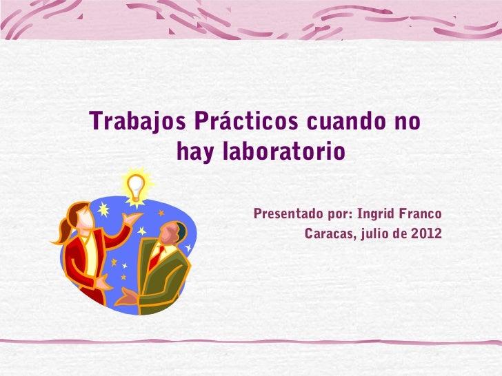 Trabajos Prácticos cuando no       hay laboratorio             Presentado por: Ingrid Franco                    Caracas, j...