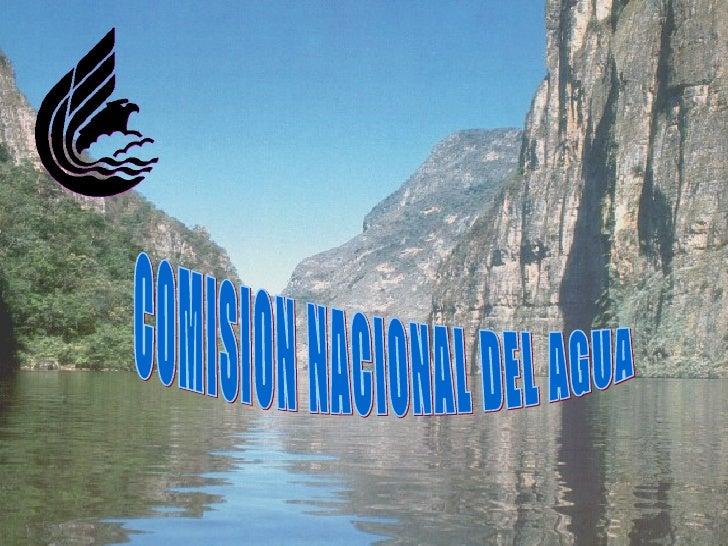 Comisión Nacional del Agua    Es la autoridad en materia de aguas nacionales y sus bienes públicos inherentes.  Es un órga...