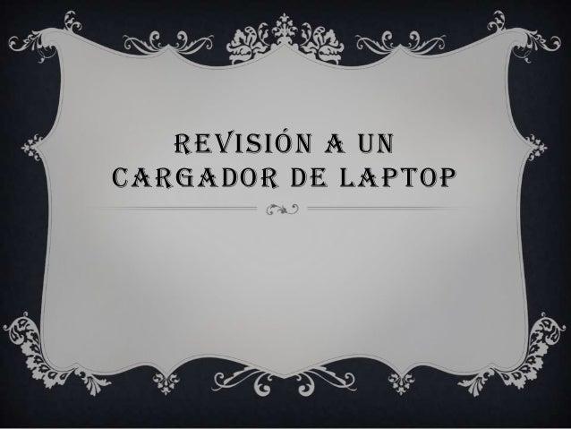 REVISIÓN A UN CARGADOR DE LAPTOP