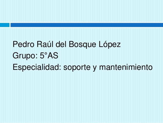 Pedro Raúl del Bosque López  Grupo: 5°AS  Especialidad: soporte y mantenimiento